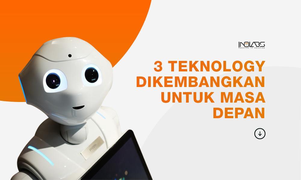 3 Teknologi yang Dikembangkan Untuk Masa Depan